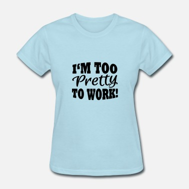 Too Pretty To Work I'm too pretty to work - Women's T-Shirt