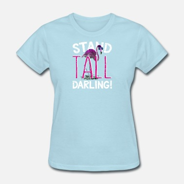 Funny Flamingo Pink Flamingo> Stand Tall Darling!> Funny Flamingo - Women's T-Shirt