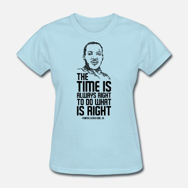 King The time is always right to do what is right Tee - Women's T-Shirt