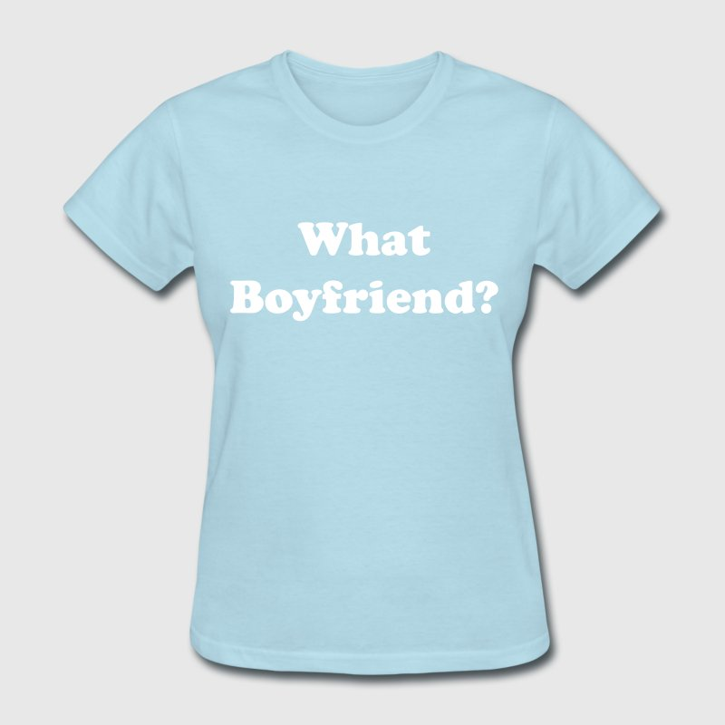 What boyfriend? - Women's T-Shirt