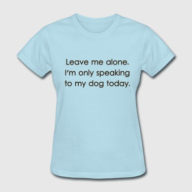 Leave Me Alone I'm Only Speaking To My Dog Today - Women's T-Shirt
