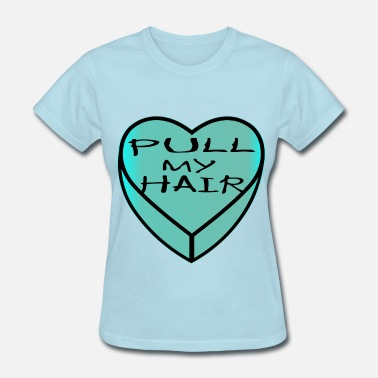 Hair Pulling Valentines Heart Pull My Hair © - Women's T-Shirt