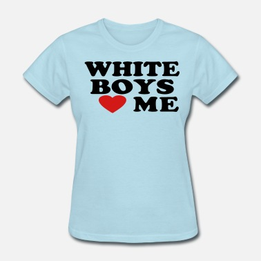 I Love White Boys WHITE BOYS LOVE ME - Women's T-Shirt