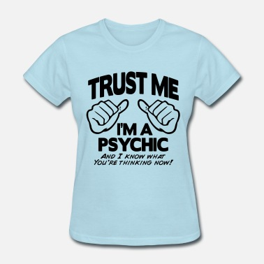 Psychic TRUST ME I'M A PSYCHIC I KNOW YOU'RE THINKING - Women's T-Shirt