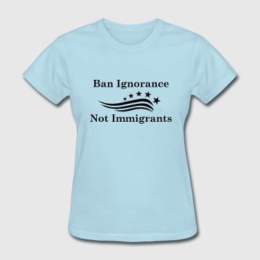 Immigration Ban Ban Ignorance - Women's T-Shirt