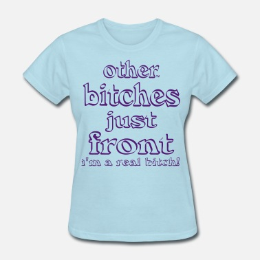 Marry Other BITCHES Just Front I'm a REAL bitch! - Women's T-Shirt