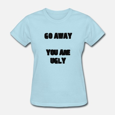 You Ugly Go Away You Are Ugly - Women's T-Shirt