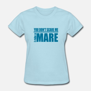 Scared Ride You don't scare me . I ride a Mare - Women's T-Shirt