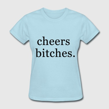 Cheers bitches. - Women's T-Shirt