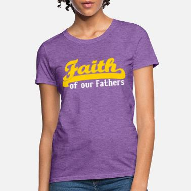 Our Father FAITH OF OUR FATHERS - Women's T-Shirt