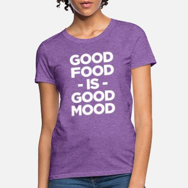Good Mood Will Good Food Is Good Mood - Women's T-Shirt