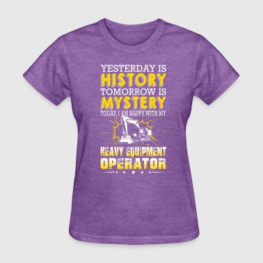 Heavy Equipment Operator Yesterday Is History Tomorrow Is Mystery - Women's T-Shirt
