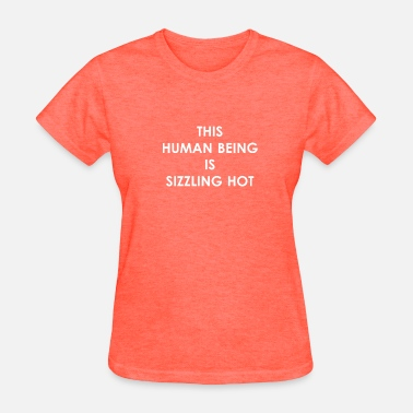 Sizzle THIS HUMAN BEING IS SIZZLING HOT - Women's T-Shirt