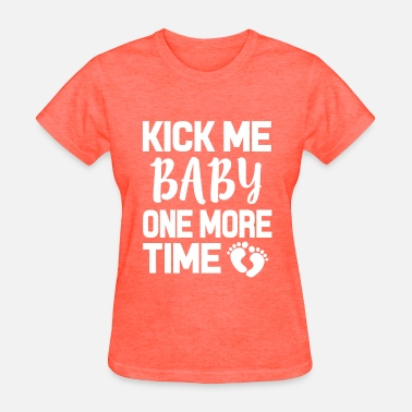 One Pregnant Kick me Baby one more time funny pregnant shirt - Women's T-Shirt