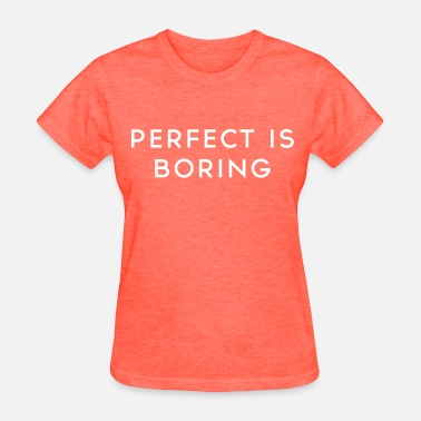 Perfect Is Boring Perfect is boring - Women's T-Shirt