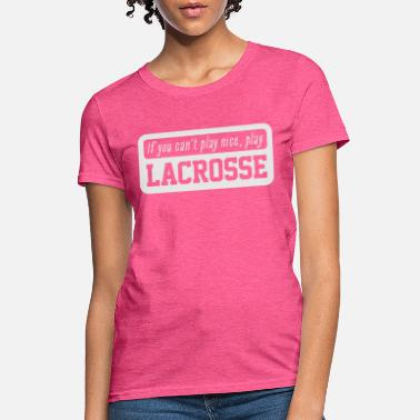 If you can't play nice, play Lacrosse - Women's T-Shirt
