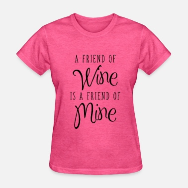 Mine Friend A Friend Of Wine Is A Friend Of Mine - Women's T-Shirt