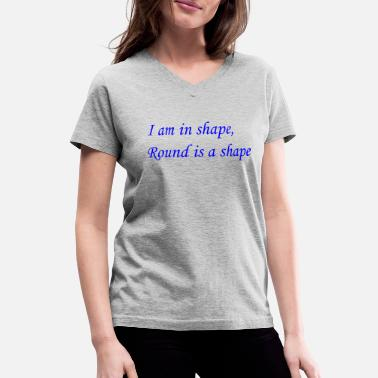 I am in shape, round is a shape - Women's V-Neck T-Shirt