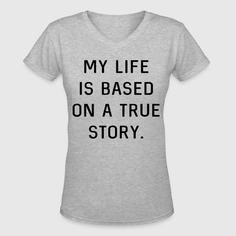 My life is based on a true story - Women's V-Neck T-Shirt