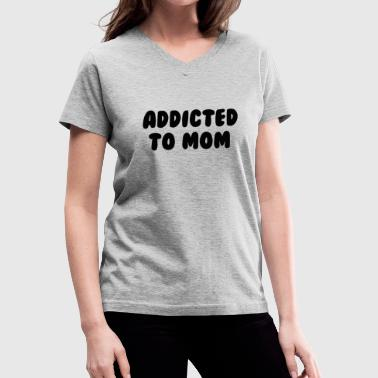 Addiction Kids addicted to mom - Women's V-Neck T-Shirt