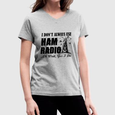 Ham Radio I Don't Always Use Ham Radio Shirt - Women's V-Neck T-Shirt