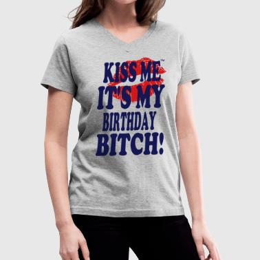 KISS ME IT'S MY BIRTHDAY BITCH! - Women's V-Neck T-Shirt