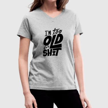 Im The Shit im too old for shit - Women's V-Neck T-Shirt