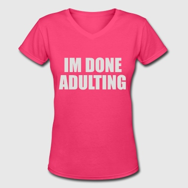 Im Done Adulting - Women's V-Neck T-Shirt