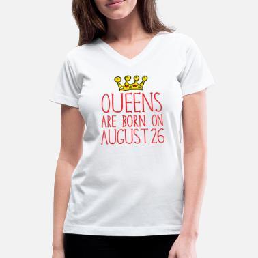 August 26 Queens are born on August 26 - Women's V-Neck T-Shirt