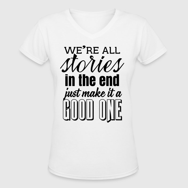 We're all stories in the end. make it a good one - Women's V-Neck T-Shirt