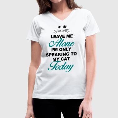 Leave me alone. Only speaking to my cat today - Women's V-Neck T-Shirt