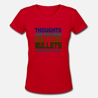 Bullets Thoughts and Prayers Don't Stop Bullets #Makeitsto - Women's V-Neck T-Shirt