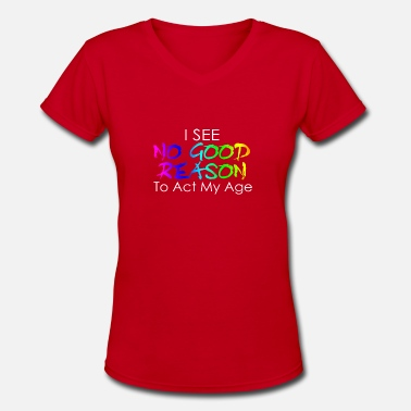 Act I see no good reason to act my age - Women's V-Neck T-Shirt