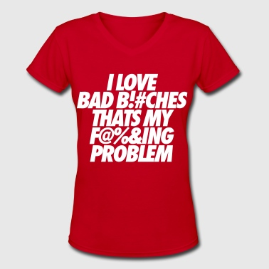 Fuckin Problems I Love Bad Bitches That's My Fucking Problem - Women's V-Neck T-Shirt