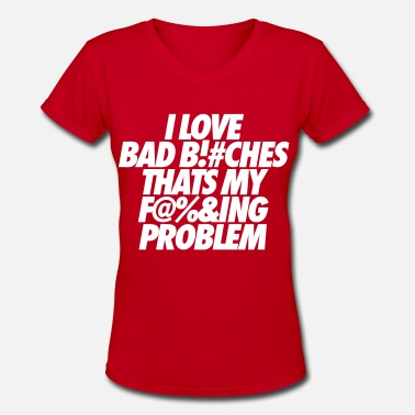 Fuckin Problem I Love Bad Bitches That's My Fucking Problem - Women's V-Neck T-Shirt