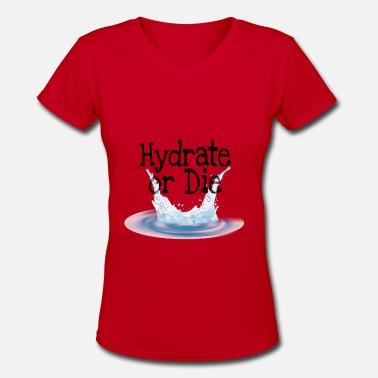 Hydrate Hydrate Or Die - Women's V-Neck T-Shirt