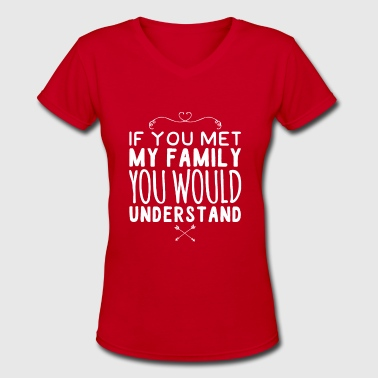 If You Met My Family You Would Understand If you met my family you would understand - Women's V-Neck T-Shirt