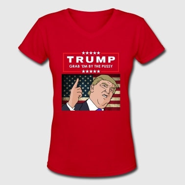 Trump - GRAB 'EM BY THE PUSSY! - Women's V-Neck T-Shirt