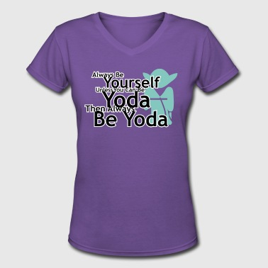 Yoda Quote Always Be Yourself Unless You Can Be Yoda - Women's V-Neck T-Shirt