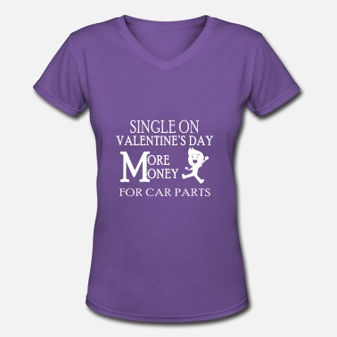 Single Valentines Day Single On Valentines Day-More Money For Car Parts - Women's V-Neck T-Shirt