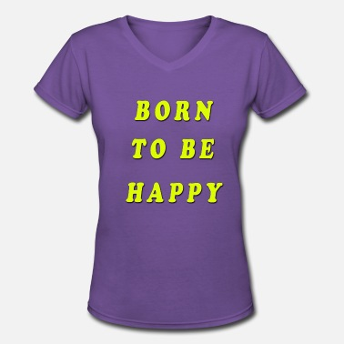 Born To Be Happy Born To Be Happy! - Women's V-Neck T-Shirt