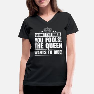 Saddle the horse you fools the queen wants to ride - Women's V-Neck T-Shirt