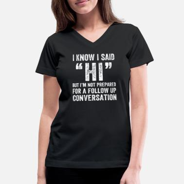 Conversation I know I said Hi But I'm not prepared for a follow - Women's V-Neck T-Shirt