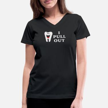 I Pull Out I Pull Out Tooth - Women's V-Neck T-Shirt