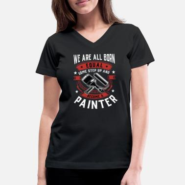 Painter We Are All Born Equal Some Step Up And Become A - Women's V-Neck T-Shirt