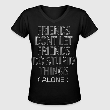 Friends Dont Let Friends Do Stupid Things (Alone) - Women's V-Neck T-Shirt