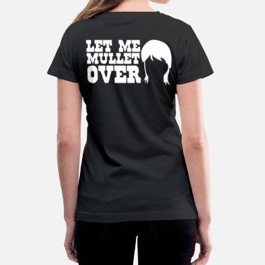 80s Satire LET ME MULLET OVER hair style satire - Women's V-Neck T-Shirt