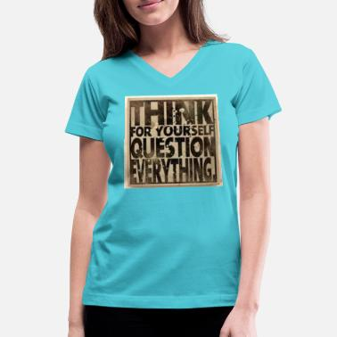Everything THINK FOR YOURSELF QUESTION EVERYTHING - Women's V-Neck T-Shirt