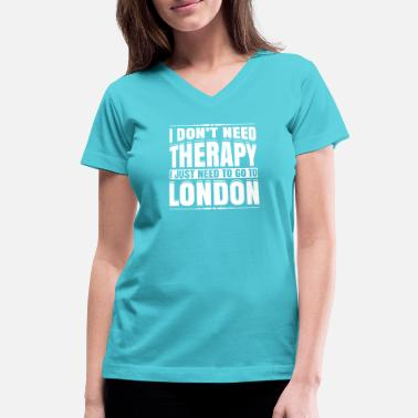 London I Don't Need Therapy I Just Need To Go To London - Women's V-Neck T-Shirt