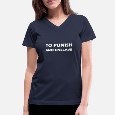Enslavement to punish and enslave - Women's V-Neck T-Shirt